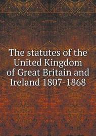The Statutes of the United Kingdom of Great Britain and Ireland 1807-1868 by Great Britain