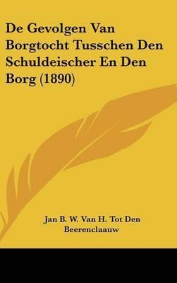 de Gevolgen Van Borgtocht Tusschen Den Schuldeischer En Den Borg (1890) by Jan B W Van H Tot Beerenclaauw