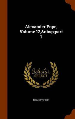 Alexander Pope, Volume 12, Part 1 by Leslie Stephen