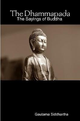 The Dhammapada: the Sayings of Buddha by Gautama Siddhartha