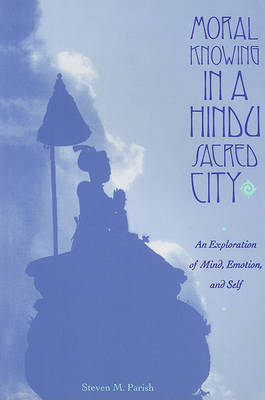 Moral Knowing in a Hindu Sacred City by Steven Parish