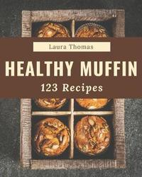123 Healthy Muffin Recipes by Laura Thomas