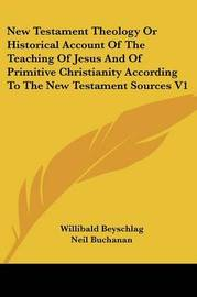 New Testament Theology or Historical Account of the Teaching of Jesus and of Primitive Christianity According to the New Testament Sources V1 by Willibald Beyschlag image