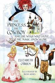 The Princess, the Cowboy and the Witch Who Stole the Magic Snow Globe by Elizabeth O'Brien