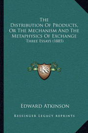 The Distribution of Products, or the Mechanism and the Metaphysics of Exchange: Three Essays (1885) by Edward Atkinson