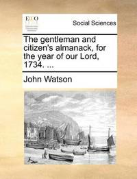 The Gentleman and Citizen's Almanack, for the Year of Our Lord, 1734. by John Watson image