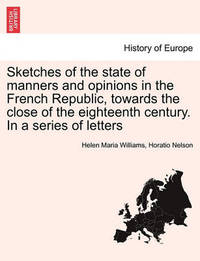 Sketches of the State of Manners and Opinions in the French Republic, Towards the Close of the Eighteenth Century. in a Series of Letters. Vol. I by Helen Maria Williams