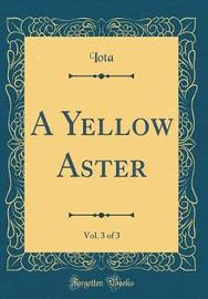 A Yellow Aster, Vol. 3 of 3 (Classic Reprint) by Iota Iota image