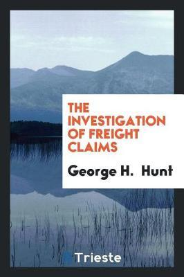 The Investigation of Freight Claims by George H Hunt