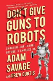 Don't Give Guns to Robots by Adam Savage