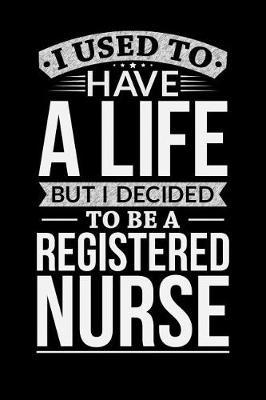 I Used To Have A Life But I Decided To Be A Registered nurse by Life Decided