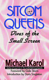 Sitcom Queens: Divas of the Small Screen by Michael Karol