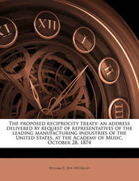 The Proposed Reciprocity Treaty: An Address Delivered by Request of Representatives of the Leading Manufacturing Industries of the United States, at the Academy of Music, October 28, 1874 by William D. Kelley