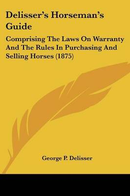 Delisser's Horseman's Guide: Comprising the Laws on Warranty and the Rules in Purchasing and Selling Horses (1875) by George P Delisser image