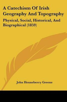 A Catechism Of Irish Geography And Topography: Physical, Social, Historical, And Biographical (1859) by John Henneberry Greene image