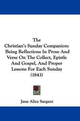 The Christian's Sunday Companion: Being Reflections In Prose And Verse On The Collect, Epistle And Gospel, And Proper Lessons For Each Sunday (1843) by Jane Alice Sargant