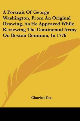 A Portrait of George Washington, from an Original Drawing, as He Appeared While Reviewing the Continental Army on Boston Common, in 1776 by Charles Fox
