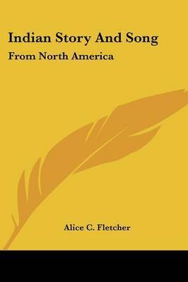 Indian Story and Song: From North America by Alice C Fletcher