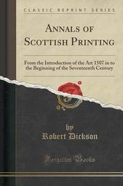 Annals of Scottish Printing by Robert Dickson