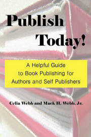 Publish Today! A Helpful Guide to Book Publishing for Authors and Self Publishers by Celia Webb