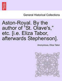 """Aston-Royal. by the Author of """"St. Olave's,"""" Etc. [I.E. Eliza Tabor, Afterwards Stephenson]. by * Anonymous"""