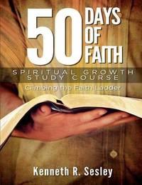 50 Days of Faith - Spiritual Growth Study Course by Kenneth R Sesley