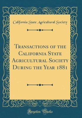 Transactions of the California State Agricultural Society During the Year 1881 (Classic Reprint) by California State Agricultural Society