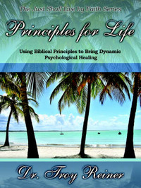 Principles for Life: Using Biblical Principles to Bring Dynamic Psychological Healing by Troy Reiner image