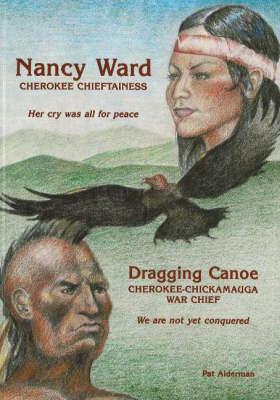 Nancy Ward / Dragging Canoe: Cherokee Chieftainess / Cherokee-Chickamauga War Chief by Pat Alderman