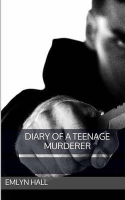 Diary of a Teenage Murderer by Emlyn Hall