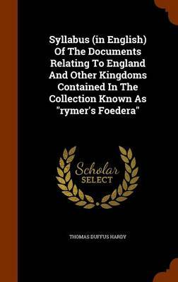Syllabus (in English) of the Documents Relating to England and Other Kingdoms Contained in the Collection Known as Rymer's Foedera by Thomas Duffus Hardy