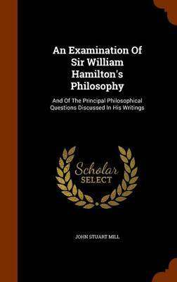 An Examination of Sir William Hamilton's Philosophy by John Stuart Mill