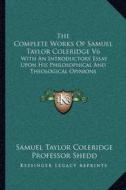 The Complete Works of Samuel Taylor Coleridge V6: With an Introductory Essay Upon His Philosophical and Theological Opinions by Samuel Taylor Coleridge