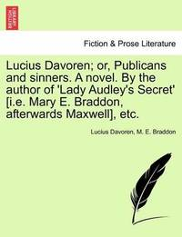 Lucius Davoren; Or, Publicans and Sinners. a Novel. by the Author of 'Lady Audley's Secret' [I.E. Mary E. Braddon, Afterwards Maxwell], Etc. by Lucius Davoren