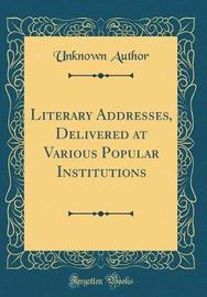 Literary Addresses, Delivered at Various Popular Institutions (Classic Reprint) by Unknown Author image