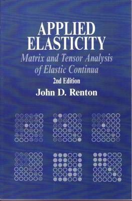 Applied Elasticity: Matrix and Tensor Analysis of Elastic Continua by J.D. Renton