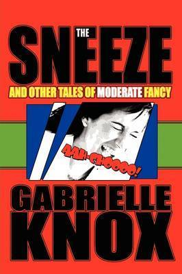 The Sneeze and Other Tales of Moderate Fancy by Gabrielle Knox