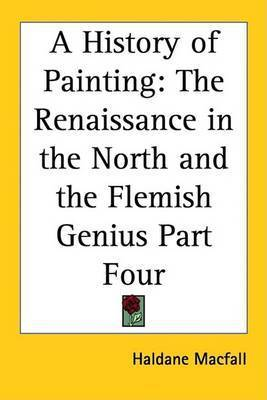 A History of Painting: The Renaissance in the North and the Flemish Genius Part Four by Haldane Macfall