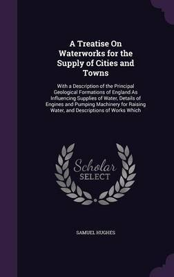 A Treatise on Waterworks for the Supply of Cities and Towns by Samuel Hughes