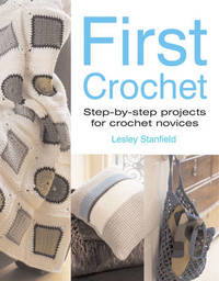 First Crochet: Step-by-step Projects for Crochet Novices by Lesley Stanfield