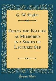 Faults and Follies, as Mirrored in a Series of Lectures Sep (Classic Reprint) by G.W. Hughes image