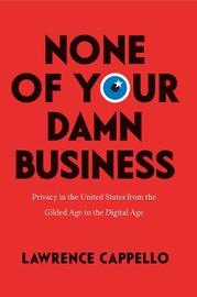 None of Your Damn Business by Lawrence Cappello