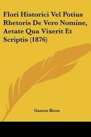 Flori Historici Vel Potius Rhetoris de Vero Nomine, Aetate Qua Vixerit Et Scriptis (1876) by Gaston Bizos