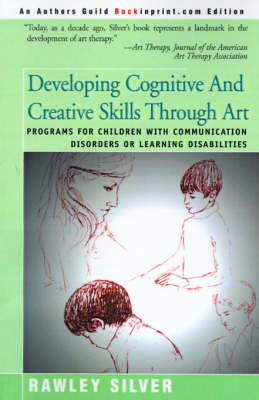 Developing Cognitive and Creative Skills Through Art: Programs for Children with Communication Disorders or Leaning Disabilities by Rawley A Silver, Ed.D., A.T.R.