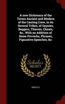 A New Dictionary of the Terms Ancient and Modern of the Canting Crew, in Its Several Tribes, of Gypsies, Beggers, Thieves, Cheats, &C., with an Addition of Some Proverbs, Phrases, Figurative Speeches, &C. by Gent B E image