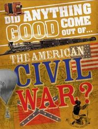 Did Anything Good Come Out of... the American Civil War? by Philip Steele