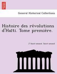 Histoire Des Re Volutions D'Hai Ti. Tome Premie Re. by J Saint Saint-Amand