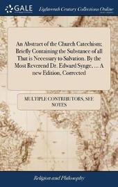 An Abstract of the Church Catechism; Briefly Containing the Substance of All That Is Necessary to Salvation. by the Most Reverend Dr. Edward Synge, ... a New Edition, Corrected by Multiple Contributors image