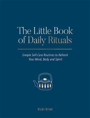 The Little Book of Daily Rituals: Simple Self-Care Routines to Refresh Your Mind, Body and Spirit by Vicki Vrint