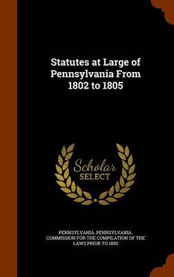 Statutes at Large of Pennsylvania from 1802 to 1805 by . Pennsylvania